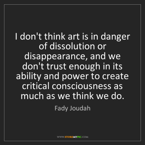 Fady Joudah: I don't think art is in danger of dissolution or disappearance,...