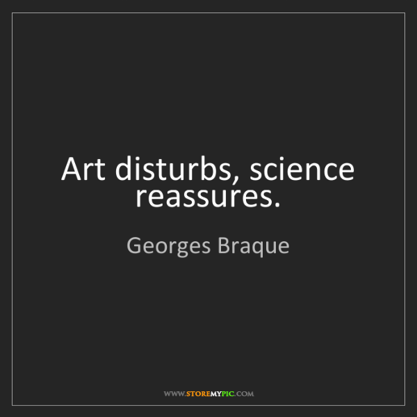 Georges Braque: Art disturbs, science reassures.