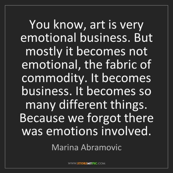 Marina Abramovic: You know, art is very emotional business. But mostly...