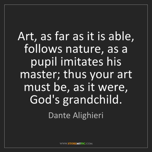 Dante Alighieri: Art, as far as it is able, follows nature, as a pupil...