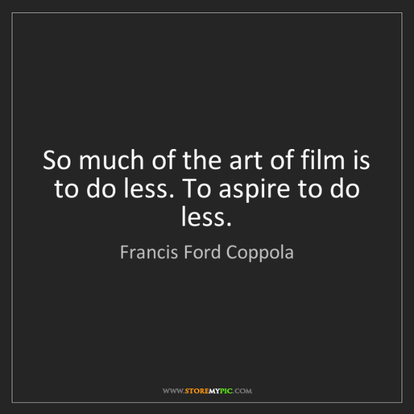 Francis Ford Coppola: So much of the art of film is to do less. To aspire to...