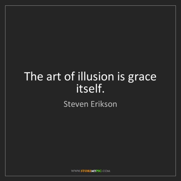 Steven Erikson: The art of illusion is grace itself.