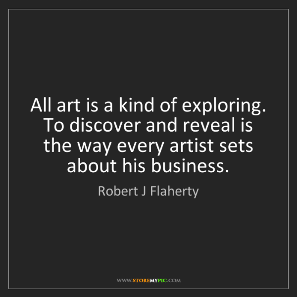Robert J Flaherty: All art is a kind of exploring. To discover and reveal...
