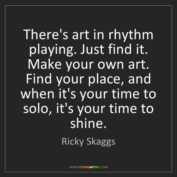Ricky Skaggs: There's art in rhythm playing. Just find it. Make your...