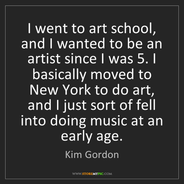 Kim Gordon: I went to art school, and I wanted to be an artist since...