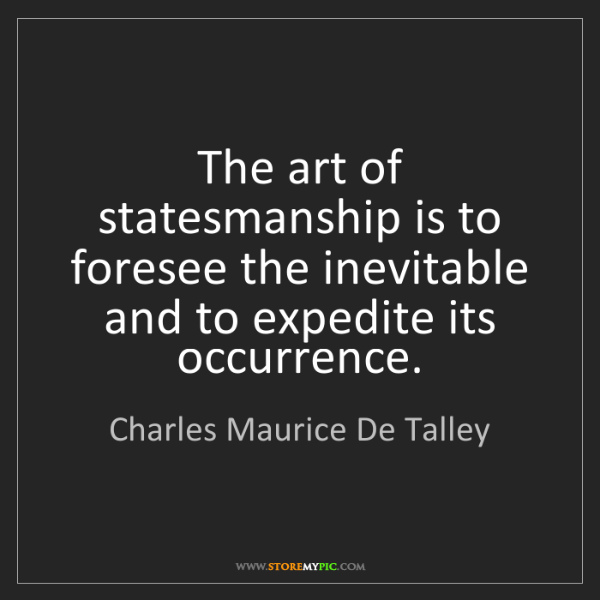 Charles Maurice De Talley: The art of statesmanship is to foresee the inevitable...