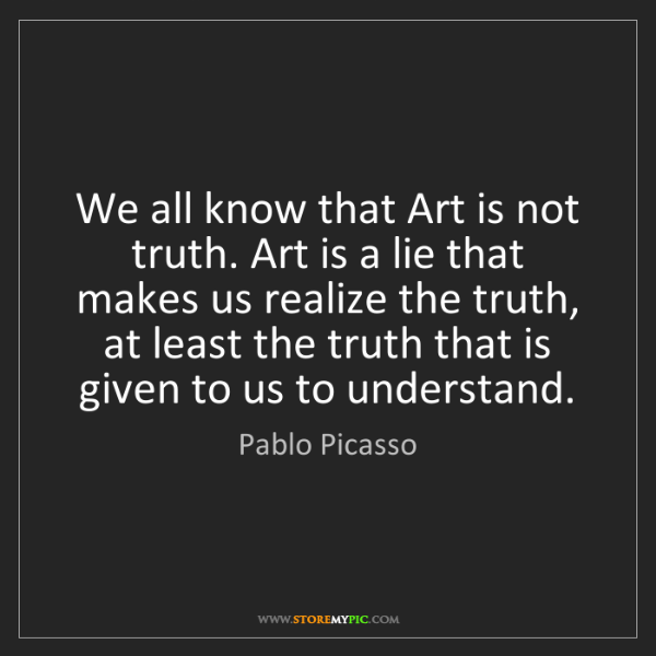 Pablo Picasso: We all know that Art is not truth. Art is a lie that...