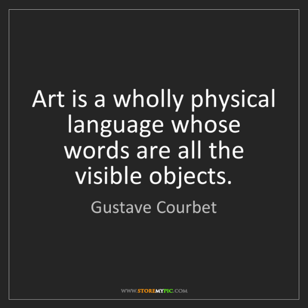 Gustave Courbet: Art is a wholly physical language whose words are all...
