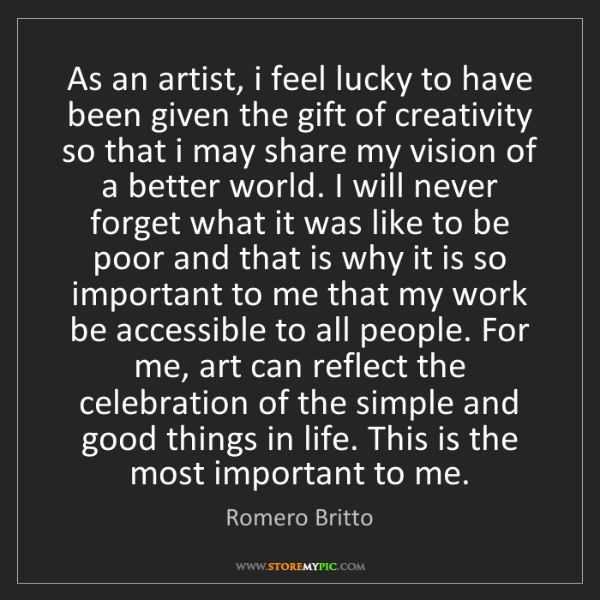 Romero Britto: As an artist, i feel lucky to have been given the gift...
