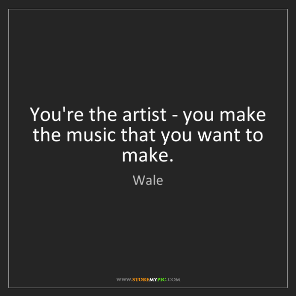 Wale: You're the artist - you make the music that you want...