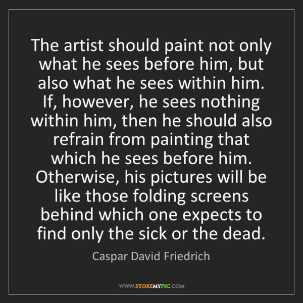 Caspar David Friedrich: The artist should paint not only what he sees before...