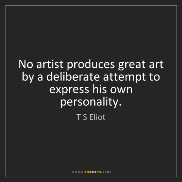 T S Eliot: No artist produces great art by a deliberate attempt...