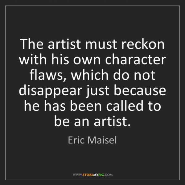 Eric Maisel: The artist must reckon with his own character flaws,...