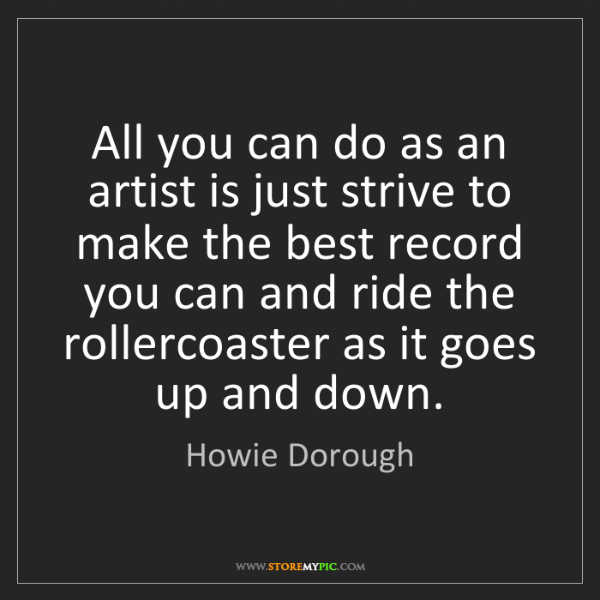 Howie Dorough: All you can do as an artist is just strive to make the...