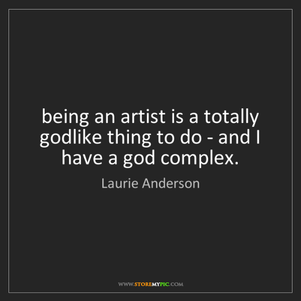 Laurie Anderson: being an artist is a totally godlike thing to do - and...