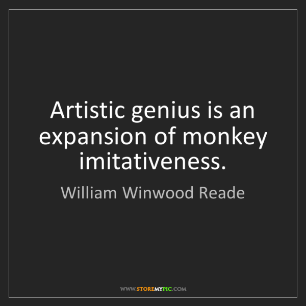 William Winwood Reade: Artistic genius is an expansion of monkey imitativeness.