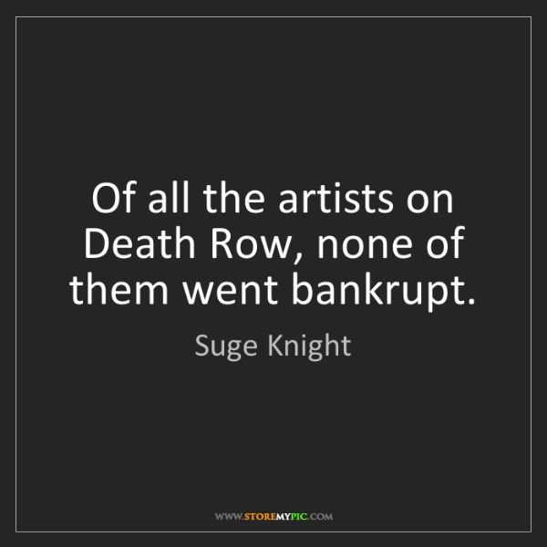 Suge Knight: Of all the artists on Death Row, none of them went bankrupt.
