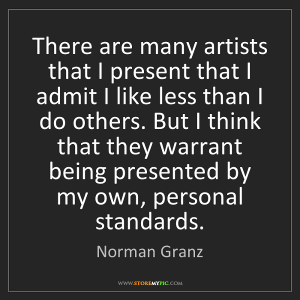 Norman Granz: There are many artists that I present that I admit I...
