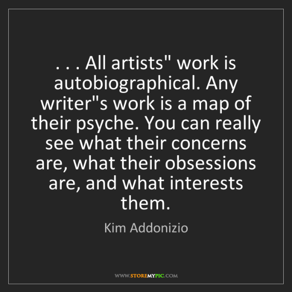 "Kim Addonizio: . . . All artists"" work is autobiographical. Any writer's..."