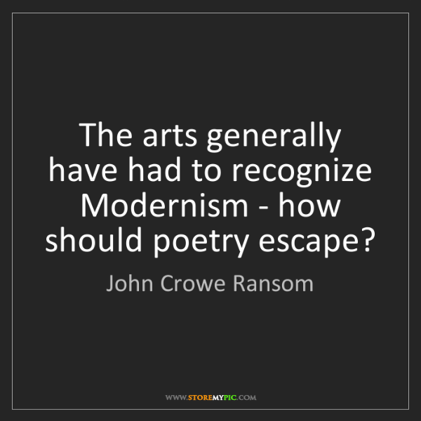 John Crowe Ransom: The arts generally have had to recognize Modernism -...