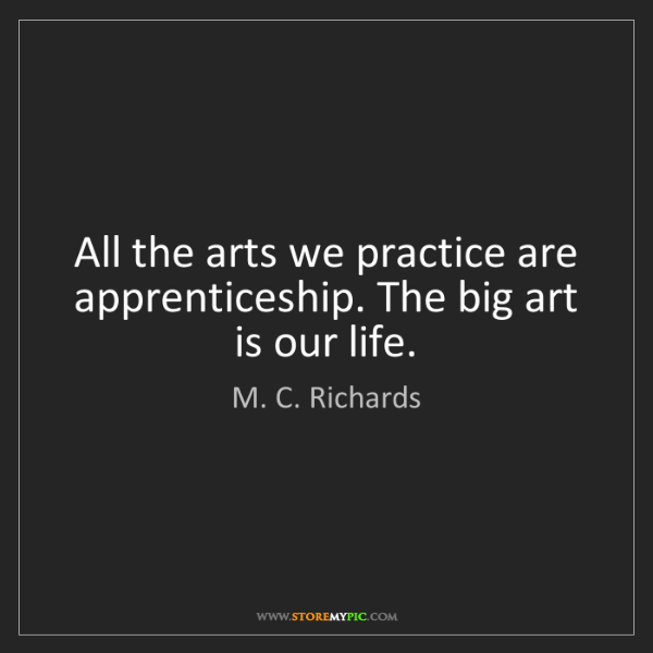 M. C. Richards: All the arts we practice are apprenticeship. The big...