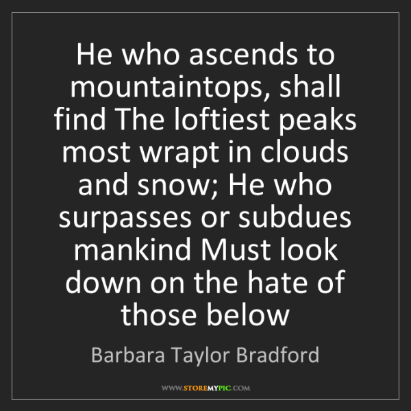 Barbara Taylor Bradford: He who ascends to mountaintops, shall find The loftiest...
