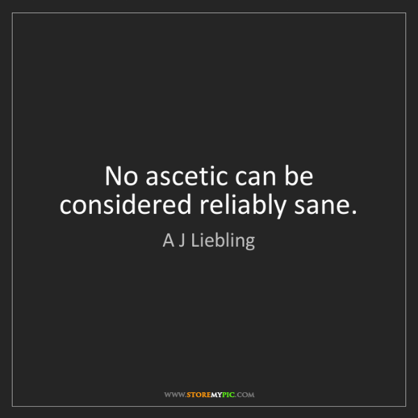 A J Liebling: No ascetic can be considered reliably sane.