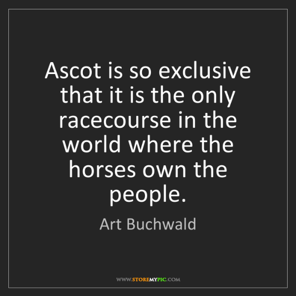 Art Buchwald: Ascot is so exclusive that it is the only racecourse...