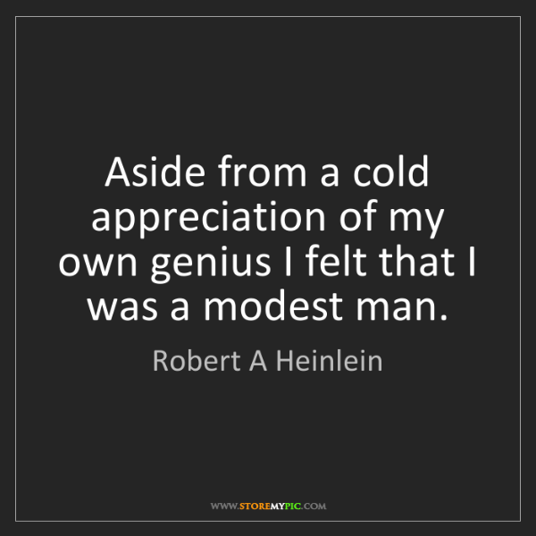 Robert A Heinlein: Aside from a cold appreciation of my own genius I felt...