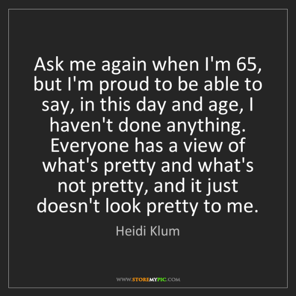 Heidi Klum: Ask me again when I'm 65, but I'm proud to be able to...