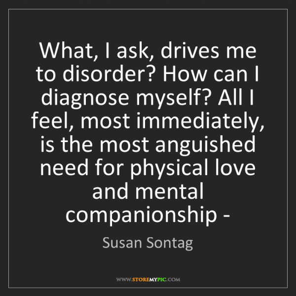 Susan Sontag: What, I ask, drives me to disorder? How can I diagnose...