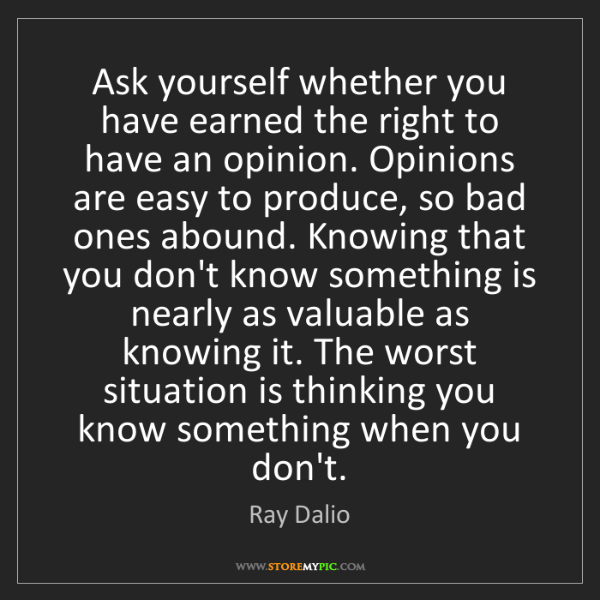 Ray Dalio: Ask yourself whether you have earned the right to have...