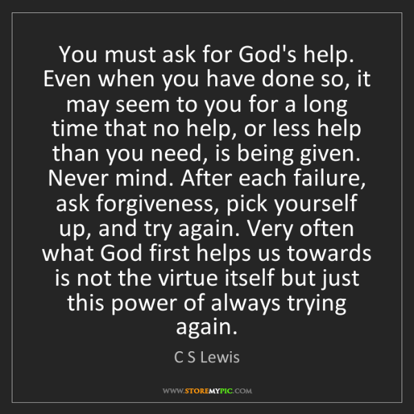 C S Lewis: You must ask for God's help. Even when you have done...