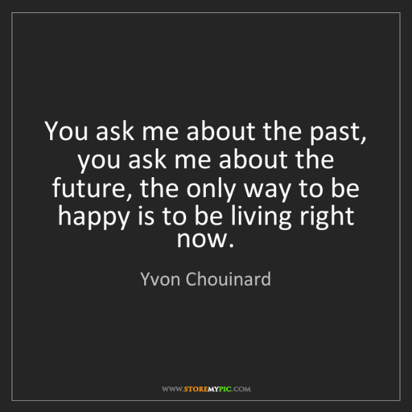 Yvon Chouinard: You ask me about the past, you ask me about the future,...