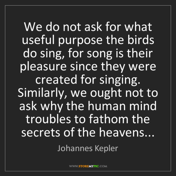 Johannes Kepler: We do not ask for what useful purpose the birds do sing,...