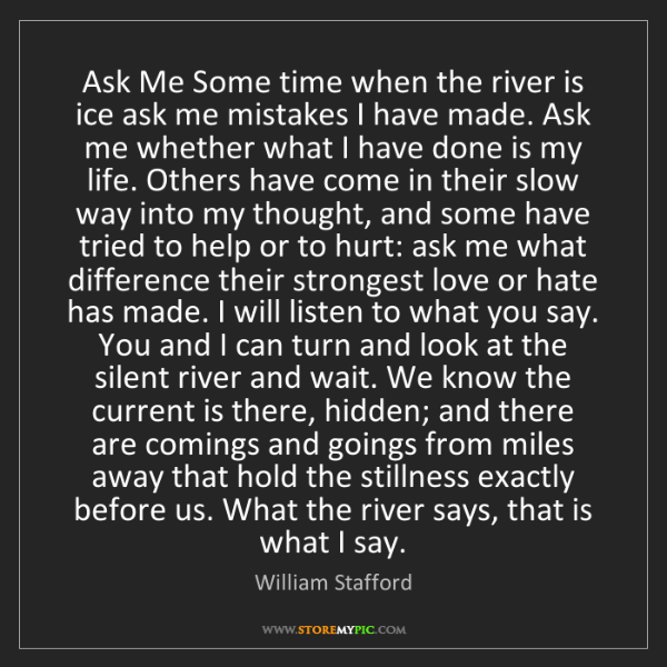 William Stafford: Ask Me Some time when the river is ice ask me mistakes...