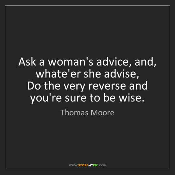 Thomas Moore: Ask a woman's advice, and, whate'er she advise,   Do...