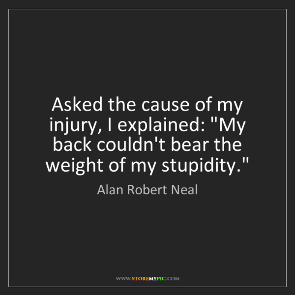 "Alan Robert Neal: Asked the cause of my injury, I explained: ""My back couldn't..."