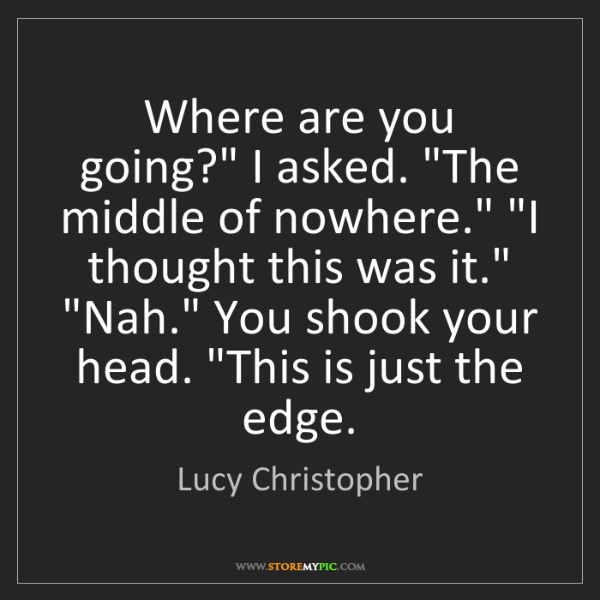 "Lucy Christopher: Where are you going?"" I asked. ""The middle of nowhere.""..."