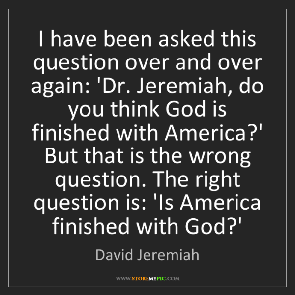 David Jeremiah: I have been asked this question over and over again:...
