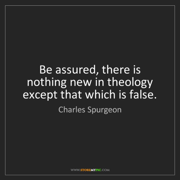 Charles Spurgeon: Be assured, there is nothing new in theology except that...