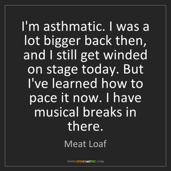 Meat Loaf: I'm asthmatic. I was a lot bigger back then, and I still...