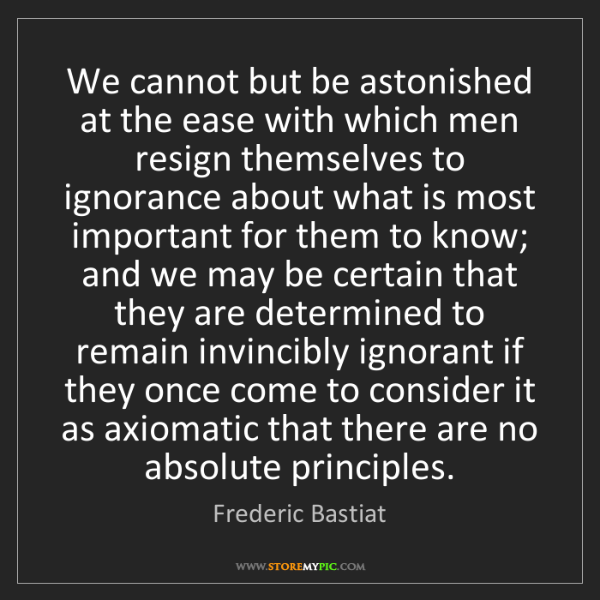 Frederic Bastiat: We cannot but be astonished at the ease with which men...