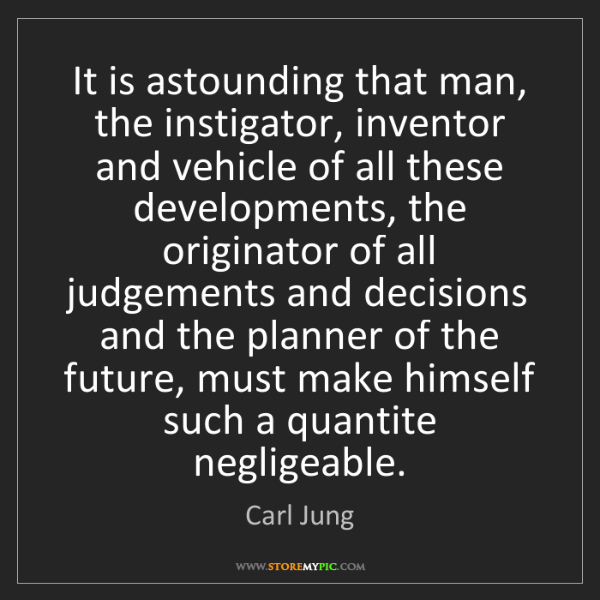 Carl Jung: It is astounding that man, the instigator, inventor and...
