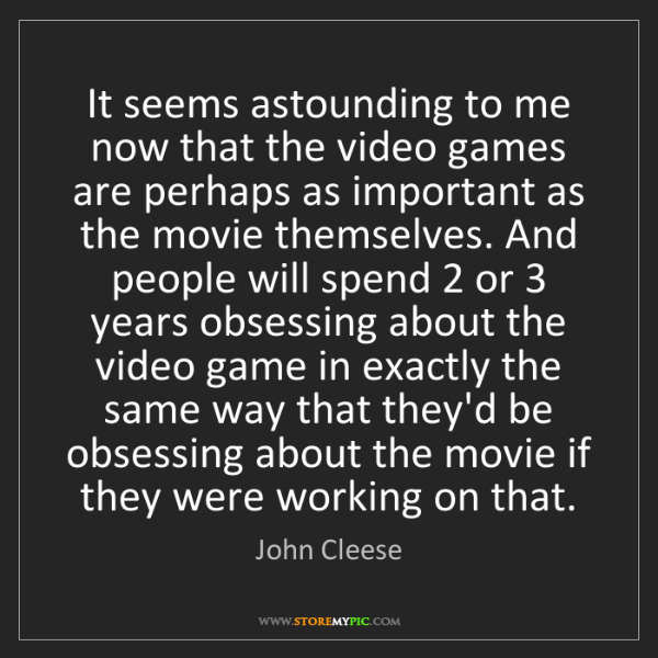 John Cleese: It seems astounding to me now that the video games are...
