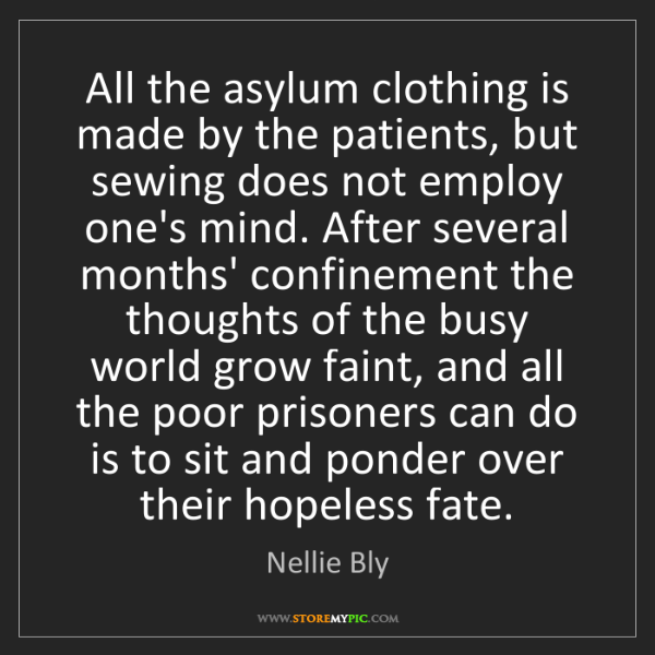 Nellie Bly: All the asylum clothing is made by the patients, but...