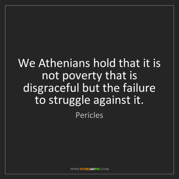 Pericles: We Athenians hold that it is not poverty that is disgraceful...