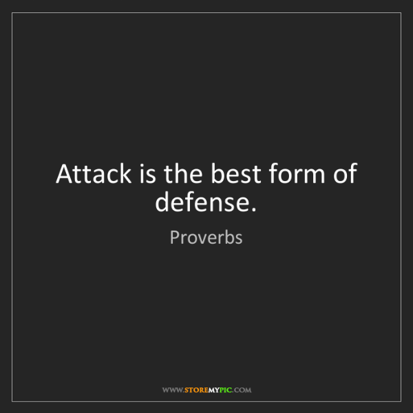 Proverbs: Attack is the best form of defense.