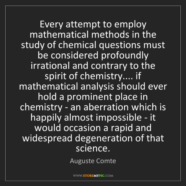 Auguste Comte: Every attempt to employ mathematical methods in the study...