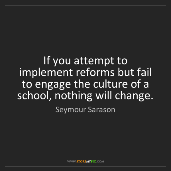 Seymour Sarason: If you attempt to implement reforms but fail to engage...